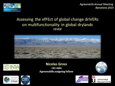 Assessing the efFEct of global change driVERs on multifunctionality in global drylands FEVER Nicolas Gross CR1 INRA Agreenskills outgoing fellow Agreenskills.