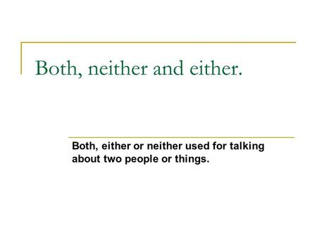 Both, neither and either. Both, either or neither used for talking about two people or things.