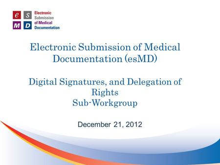Electronic Submission of Medical Documentation (esMD) Digital Signatures, and Delegation of Rights Sub-Workgroup December 21, 2012.