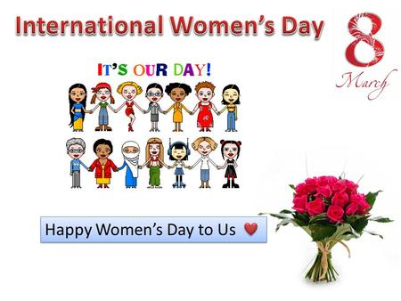 Happy Women's Day to Us. International Women's Day (IWD), originally called International Working Women's Day, is marked on March 8 every year. In different.