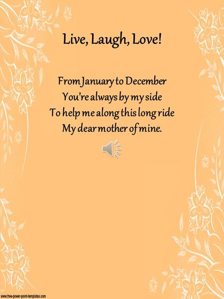 Live, Laugh, Love! From January to December You're always by my side To help me along this long ride My dear mother of mine.