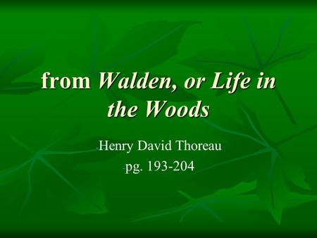 From Walden, or Life in the Woods - - Henry David Thoreau - - pg. 193-204.