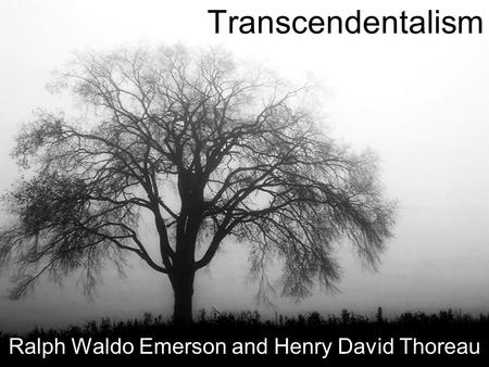 Transcendentalism Ralph Waldo Emerson and Henry David Thoreau.