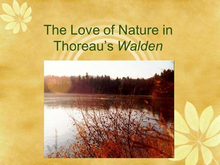 "The Love of Nature in Thoreau's Walden. Henry David Thoreau's Mission  ""I went to the woods because I wished to live deliberately, to front only the."
