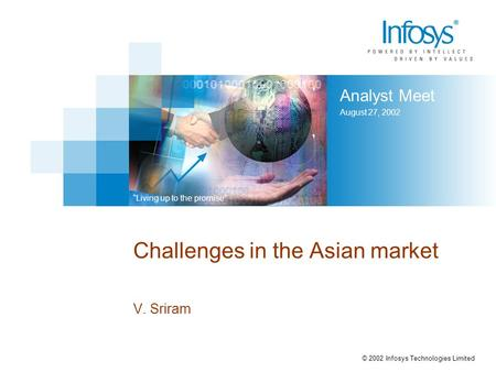 "Analyst Meet August 27, 2002 ""Living up to the promise"" © 2002 Infosys Technologies Limited Challenges in the Asian market V. Sriram."