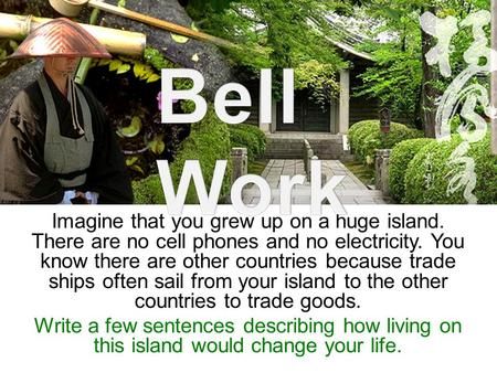 Bell Work Imagine that you grew up on a huge island. There are no cell phones and no electricity. You know there are other countries because trade ships.