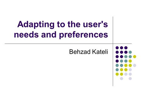 Adapting to the user's needs and preferences Behzad Kateli.