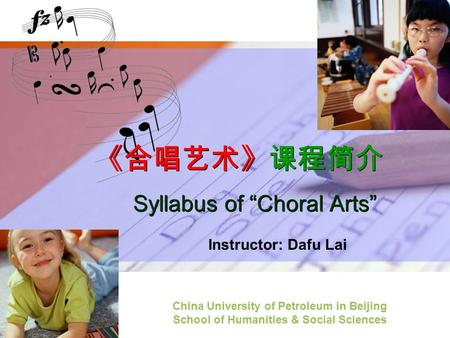 "LOGO 《合唱艺术》课程简介 Syllabus of ""Choral Arts"" Instructor: Dafu Lai China University of Petroleum in Beijing School of Humanities & Social Sciences."
