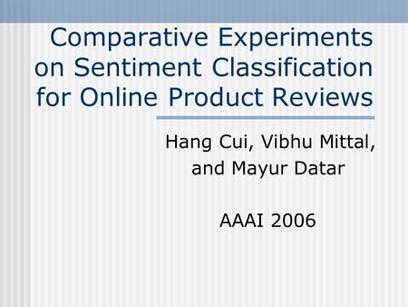 Comparative Experiments on Sentiment Classification for Online Product Reviews Hang Cui, Vibhu Mittal, and Mayur Datar AAAI 2006.