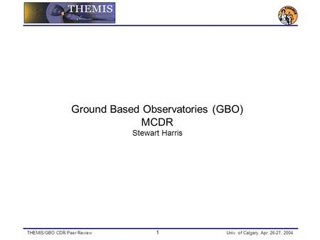 THEMIS/GBO CDR Peer Review 1 Univ. of Calgary, Apr. 26-27, 2004 Ground Based Observatories (GBO) MCDR Stewart Harris.