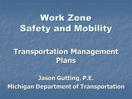 Work Zone Safety and Mobility Transportation Management Plans Jason Gutting, P.E. Michigan Department of Transportation.