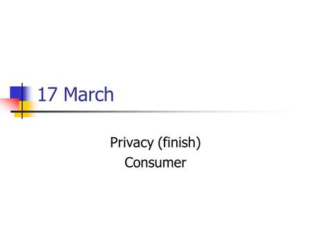 17 March Privacy (finish) Consumer. Privacy Data & informational privacy One should ask: Who has ACCESS? Who should have ACCESS? Need to know? Why? Keep.