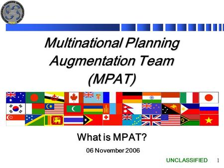 UNCLASSIFIED 1 Multinational Planning Augmentation Team (MPAT) 06 November 2006 What is MPAT?