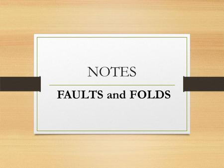 NOTES FAULTS and FOLDS. What is a fault? A fault is a fracture or series of fractures in Earth's crust that occurs when stress is applied too quickly.