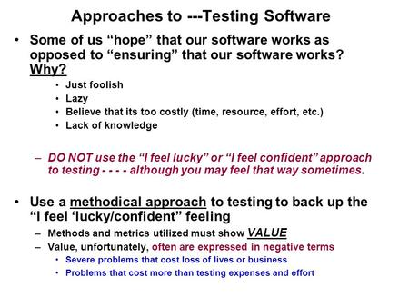 "Approaches to ---Testing Software Some of us ""hope"" that our software works as opposed to ""ensuring"" that our software works? Why? Just foolish Lazy Believe."