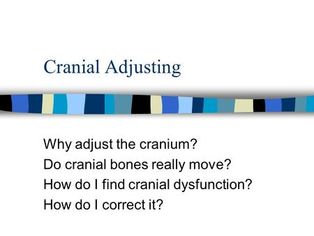 Cranial Adjusting Why adjust the cranium? Do cranial bones really move? How do I find cranial dysfunction? How do I correct it?