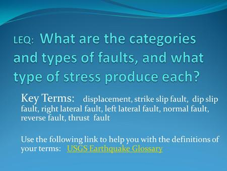 LEQ: What are the categories and types of faults, and what type of stress produce each? Key Terms: displacement, strike slip fault, dip slip fault,