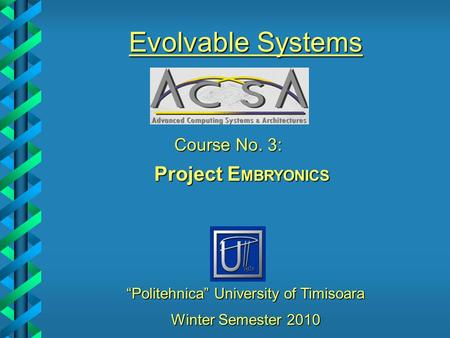 """Politehnica"" University of Timisoara Course No. 3: Project E MBRYONICS Evolvable Systems Winter Semester 2010."