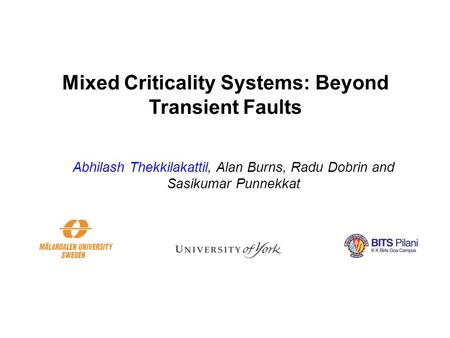 Mixed Criticality Systems: Beyond Transient Faults Abhilash Thekkilakattil, Alan Burns, Radu Dobrin and Sasikumar Punnekkat.