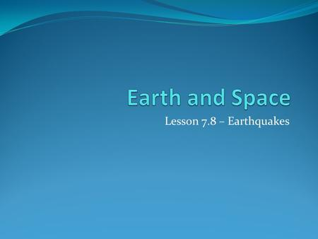 Lesson 7.8 – Earthquakes. I can describe earthquakes and seismic waves. (4b) 1. Earthquakes are the result of a sudden release of energy in the Earth's.