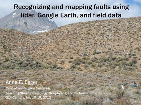 Recognizing and mapping faults using lidar, Google Earth, and field data Anne E. Egger Central Washington University Teaching Structural Geology, Geophysics,