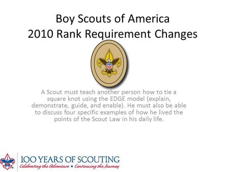 Boy Scouts of America 2010 Rank Requirement Changes A Scout must teach another person how to tie a square knot using the EDGE model (explain, demonstrate,