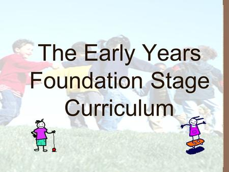 The Early Years Foundation Stage Curriculum. What is the Early Years Foundation Stage? Statutory framework that begins when a child attends a nursery.