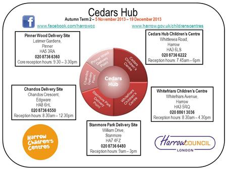 Cedars Hub Cedars Hub Children's Centre Whittlesea Road, Harrow HA3 6LS 020 8736 6222 Reception hours: 7.45am – 6pm Autumn Term 2 – 5 November 2013 – 19.