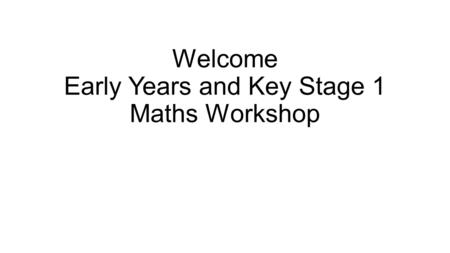 Welcome Early Years and Key Stage 1 Maths Workshop.