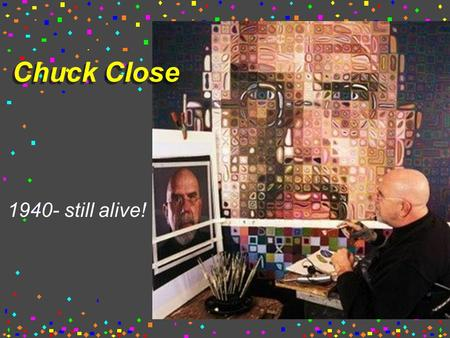 Chuck Close 1940- still alive!. American painter From Monroe, Washington Had a blood clot that left him paralyzed. He then painted with the brush held.