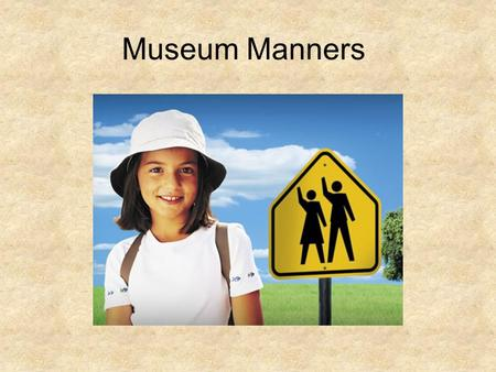 Museum Manners. Why are good Manners important? Museums are special places where people collect and display fragments of their past, their world, their.