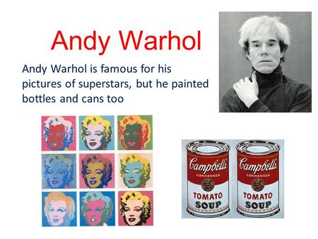 Andy Warhol Andy Warhol is famous for his pictures of superstars, but he painted bottles and cans too.