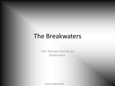 The Breakwaters Port Taranaki Main & Lee Breakwaters How do I change the slide?