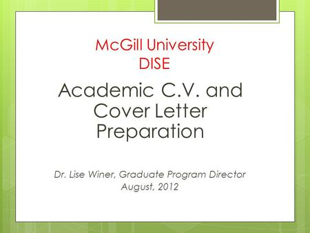 McGill University DISE Academic C.V. and Cover Letter Preparation Dr. Lise Winer, Graduate Program Director August, 2012.