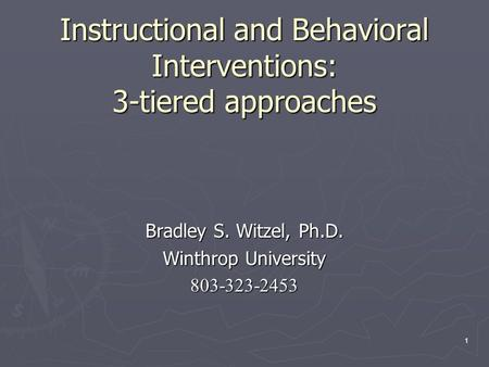 1 Instructional and Behavioral Interventions: 3-tiered approaches Bradley S. Witzel, Ph.D. Winthrop University 803-323-2453.