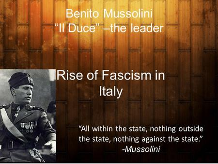 "Benito Mussolini ""Il Duce"" –the leader Rise of Fascism in Italy ""All within the state, nothing outside the state, nothing against the state."" -Mussolini."