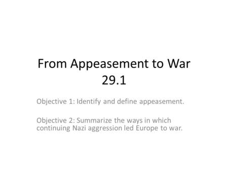 From Appeasement to War 29.1 Objective 1: Identify and define appeasement. Objective 2: Summarize the ways in which continuing Nazi aggression led Europe.