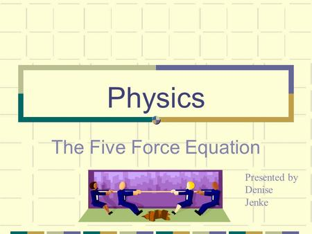 Physics The Five Force Equation Presented by Denise Jenke.