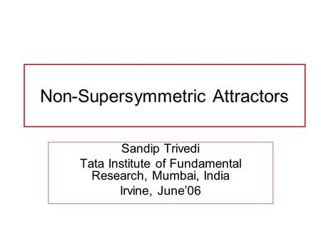 Non-Supersymmetric Attractors Sandip Trivedi Tata Institute of Fundamental Research, Mumbai, India Irvine, June'06.