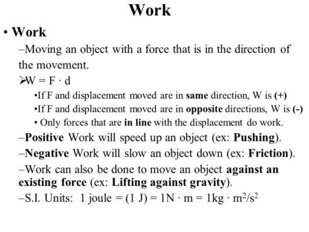 Work –Moving an object with a force that is in the direction of the movement.  W = F ∙ d If F and displacement moved are in same direction, W is (+) If.