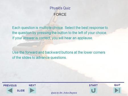 PREVIOUS QUIT NEXT START SLIDE Quiz by Dr. John Dayton Physics Quiz FORCE Each question is multiple choice. Select the best response to the question by.
