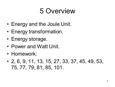 1 5 Overview Energy and the Joule Unit. Energy transformation. Energy storage. Power and Watt Unit. Homework: 2, 6, 9, 11, 13, 15, 27, 33, 37, 45, 49,