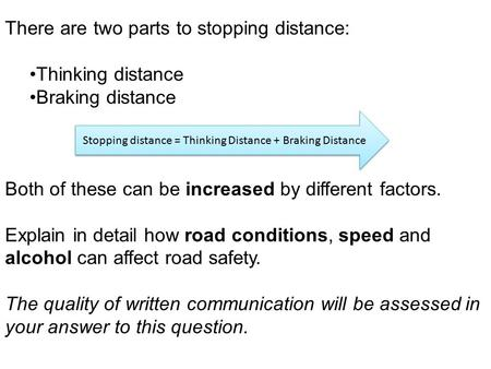 There are two parts to stopping distance: Thinking distance Braking distance Both of these can be increased by different factors. Explain in detail how.