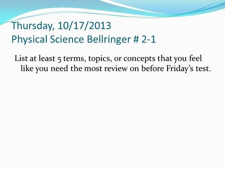 Thursday, 10/17/2013 Physical Science Bellringer # 2-1 List at least 5 terms, topics, or concepts that you feel like you need the most review on before.
