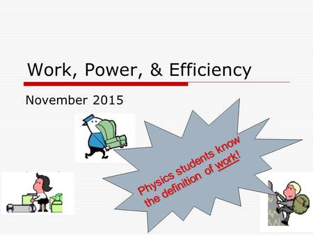 Work, Power, & Efficiency November 2015 Physics students know the definition of work!