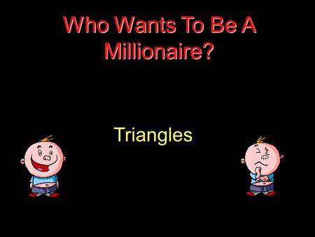 Triangles Who Wants To Be A Millionaire? Question 1.