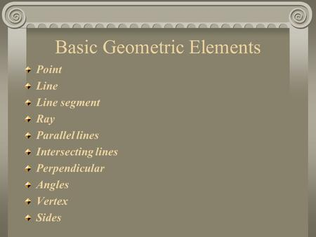 Basic Geometric Elements Point Line Line segment Ray Parallel lines Intersecting lines Perpendicular Angles Vertex Sides.