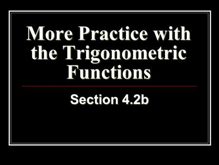 More Practice with the Trigonometric Functions Section 4.2b.