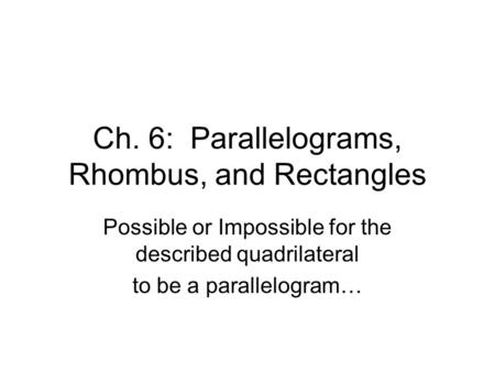 Ch. 6: Parallelograms, Rhombus, and Rectangles Possible or Impossible for the described quadrilateral to be a parallelogram…