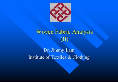 Woven Fabric Analysis (II) Dr. Jimmy Lam Institute of Textiles & Clothing.